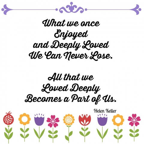 Helen Keller Quotes Waht we once enjoyed and deeply loved we can never lose.  All that we loved deeply becomes part of us.y