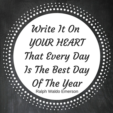 Write It On YOUR HEARTThat Every DayIs The Best DayOf The Year